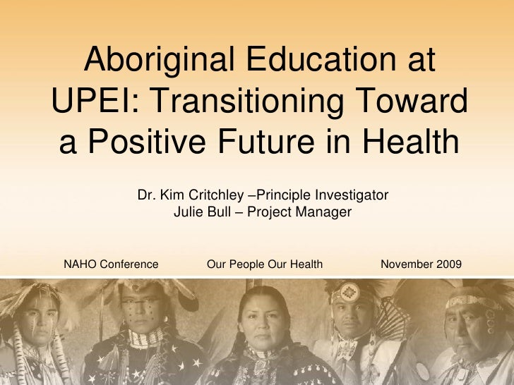 Aboriginal Education at UPEI: Transitioning Toward a Positive Future in Health            Dr. Kim Critchley –Principle Inv...