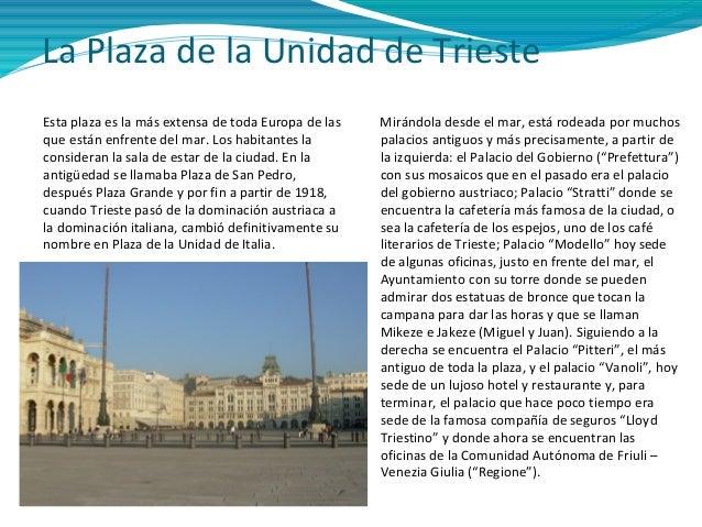 La Plaza de la Unidad de Trieste Esta plaza es la más extensa de toda Europa de las que están enfrente del mar. Los habita...