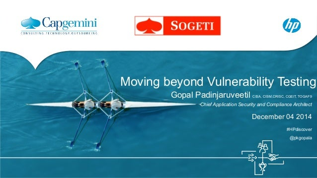 Moving beyond Vulnerability Testing  Gopal Padinjaruveetil CISA, CISM,CRISC, CGEIT, TOGAF9  Chief Application Security and...