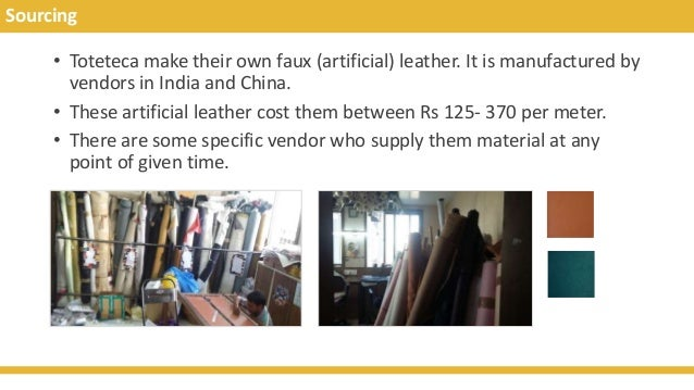 Sourcing • Toteteca make their own faux (artificial) leather. It is manufactured by vendors in India and China. • These ar...
