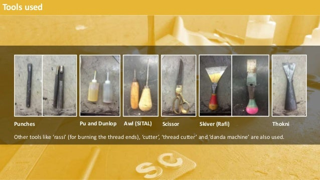 Tools used Punches ThokniSkiver (Rafi)ScissorAwl (SITAL)Pu and Dunlop Other tools like 'rassi' (for burning the thread end...