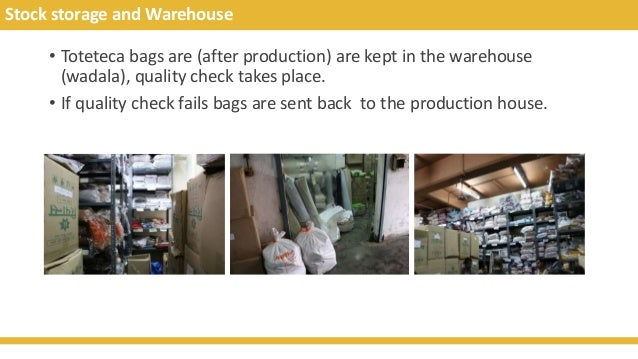 Stock storage and Warehouse • Toteteca bags are (after production) are kept in the warehouse (wadala), quality check takes...