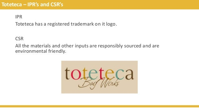 Toteteca – IPR's and CSR's IPR Toteteca has a registered trademark on it logo. CSR All the materials and other inputs are ...