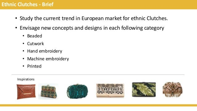 Ethnic Clutches - Brief • Study the current trend in European market for ethnic Clutches. • Envisage new concepts and desi...