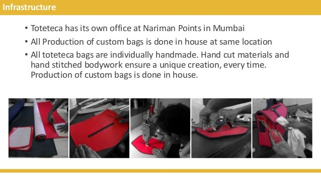Infrastructure • Toteteca has its own office at Nariman Points in Mumbai • All Production of custom bags is done in house ...
