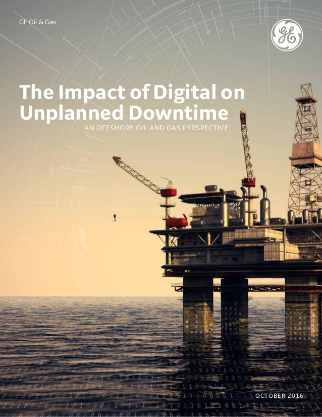 GE Oil & Gas The Impact of Digital on Unplanned DowntimeAN OFFSHORE OIL AND GAS PERSPECTIVE OCTOBER 2016