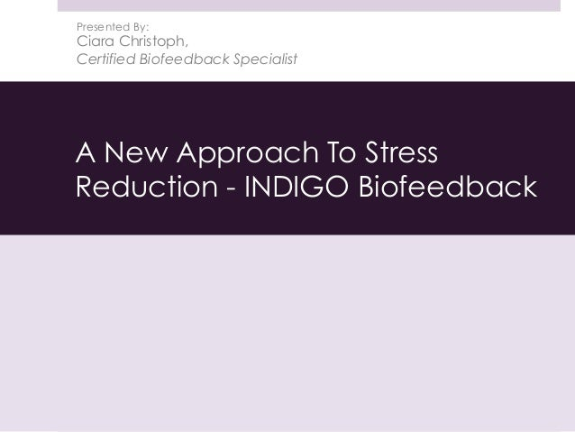 A New Approach To Stress Reduction - INDIGO Biofeedback Presented By: Ciara Christoph, Certified Biofeedback Specialist