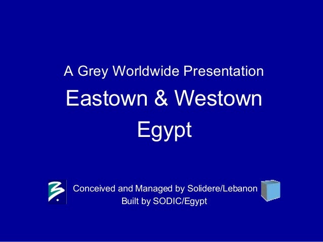 A Grey Worldwide Presentation Eastown & Westown Egypt Conceived and Managed by Solidere/Lebanon Built by SODIC/Egypt