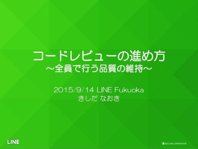 ⓒ 2015 LINE CORPORATION コードレビューの進め方 〜全員で行う品質の維持〜 2015/9/14 LINE Fukuoka きしだ なおき