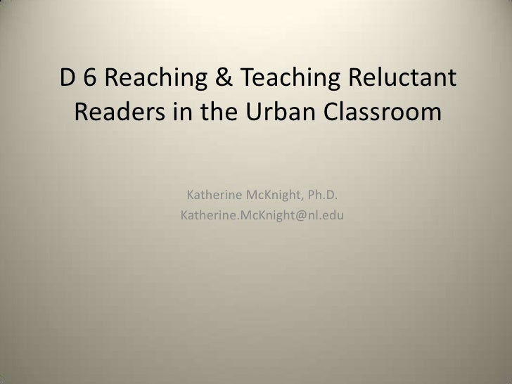 D 6 Reaching & Teaching Reluctant Readers in the Urban Classroom<br />Katherine McKnight, Ph.D.<br />Katherine.McKnight@nl...