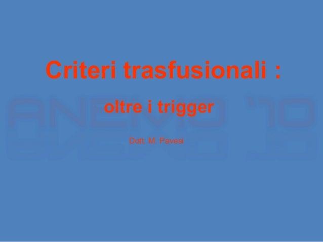 Criteri trasfusionali :  oltre i trigger  Dott. M. Pavesi