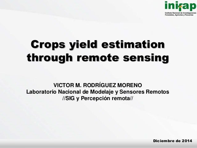 Crops yield estimation through remote sensing VICTOR M. RODRÍGUEZ MORENO Laboratorio Nacional de Modelaje y Sensores Remot...