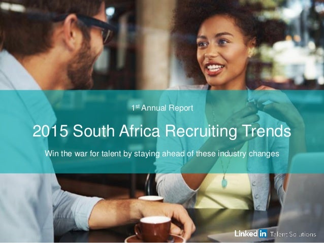 1st Annual Report 2015 South Africa Recruiting Trends Win the war for talent by staying ahead of these industry changes
