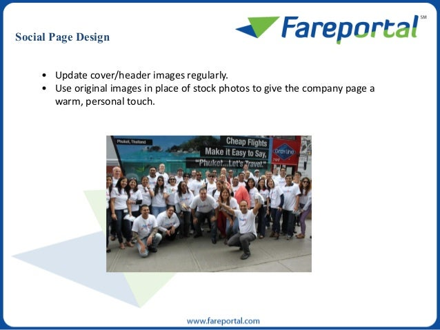 Social Page Design • Update cover/header images regularly. • Use original images in place of stock photos to give the comp...