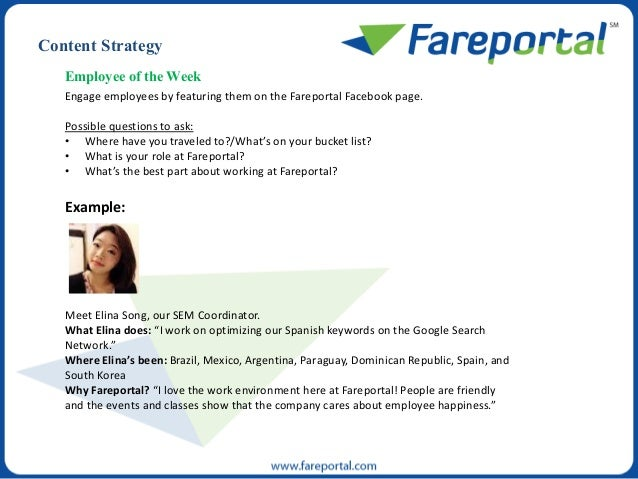 Employee of the Week Engage employees by featuring them on the Fareportal Facebook page. Possible questions to ask: • Wher...