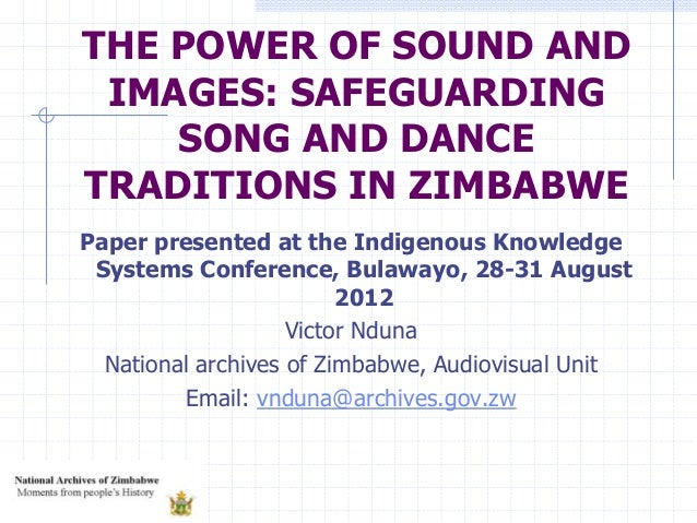 THE POWER OF SOUND AND IMAGES: SAFEGUARDING SONG AND DANCE TRADITIONS IN ZIMBABWE Paper presented at the Indigenous Knowle...