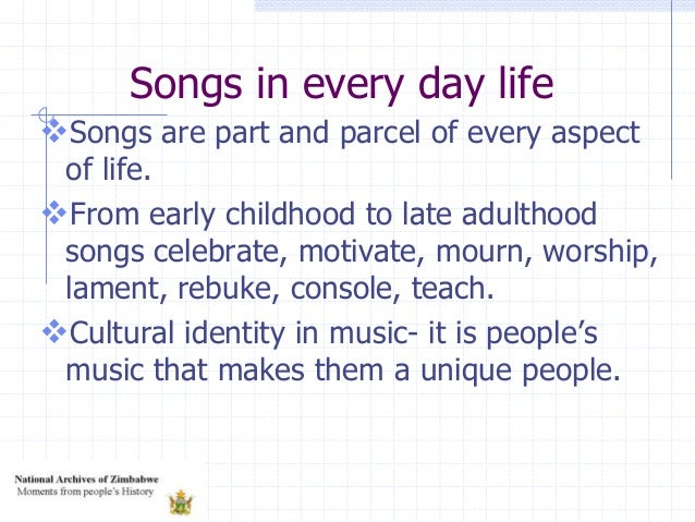 Songs in every day life Songs are part and parcel of every aspect of life. From early childhood to late adulthood songs ...