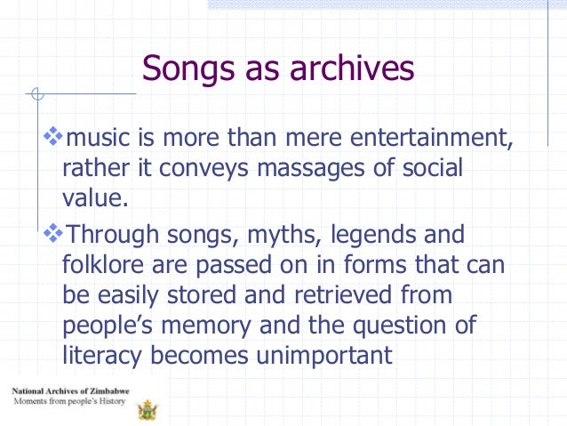 Songs as archives music is more than mere entertainment, rather it conveys massages of social value. Through songs, myth...
