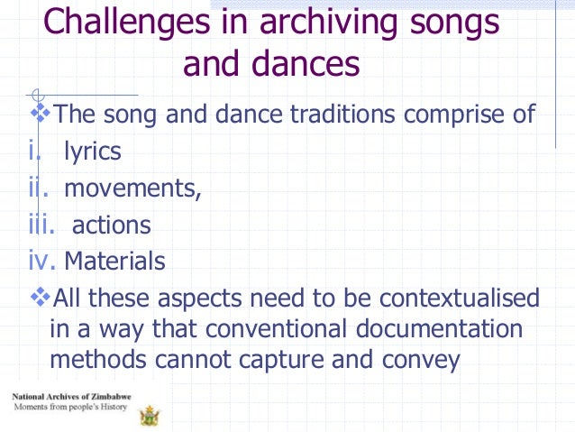 Challenges in archiving songs and dances The song and dance traditions comprise of i. lyrics ii. movements, iii. actions ...