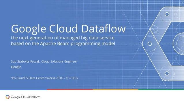 Google Cloud Dataflow the next generation of managed big data service based on the Apache Beam programming model Sub Szabo...