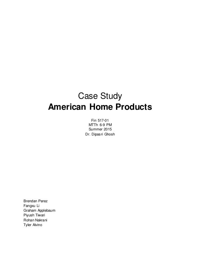 Case Study American Home Products Fin 517-01 MTTh 6-9 PM Summer 2015 Dr. Dipasri Ghosh Brendan Perez Fangxu Li Graham Appl...