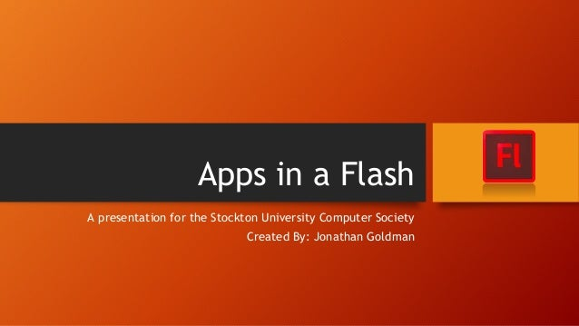 Apps in a Flash A presentation for the Stockton University Computer Society Created By: Jonathan Goldman