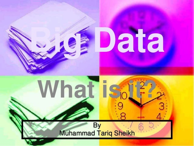 By Muhammad Tariq Sheikh Big Data What is it?