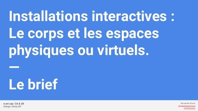 e-art sup | 3A & 3B Design Interactif Alexandre Rivaux arivaux@gmail.com ixd.education Installations interactives : Le cor...