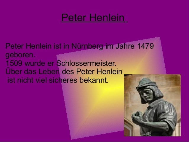 Peter Henlein Peter Henlein ist in Nürnberg im Jahre 1479 geboren. 1509 wurde er Schlossermeister. Über das Leben des Pete...