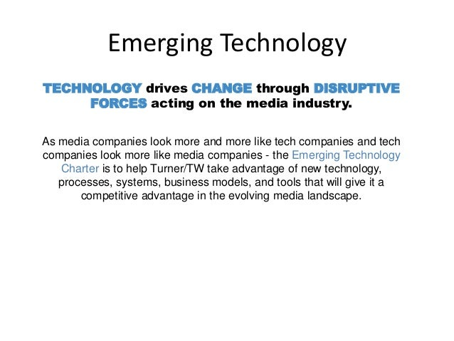 Emerging Technology TECHNOLOGY drives CHANGE through DISRUPTIVE FORCES acting on the media industry. As media companies lo...