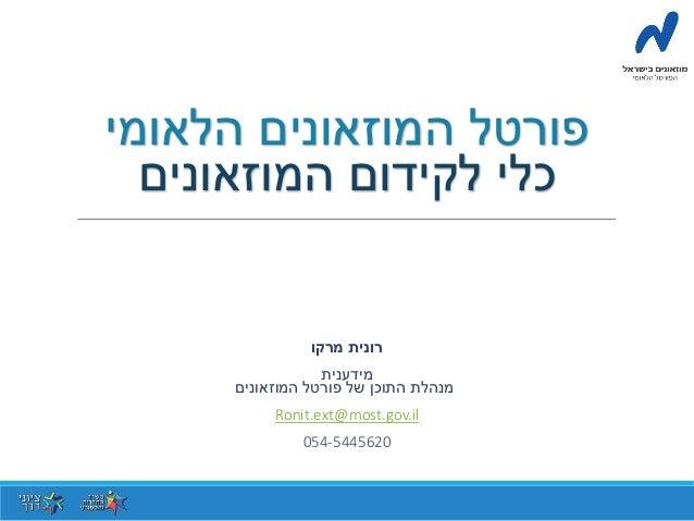 פורטל המוזאונים הלאומי  כלי לקידום המוזאונים  רונית מרקו  מידענית  מנהלת התוכן של פורטל המוזאונים  Ronit.ext@most.gov.il  ...