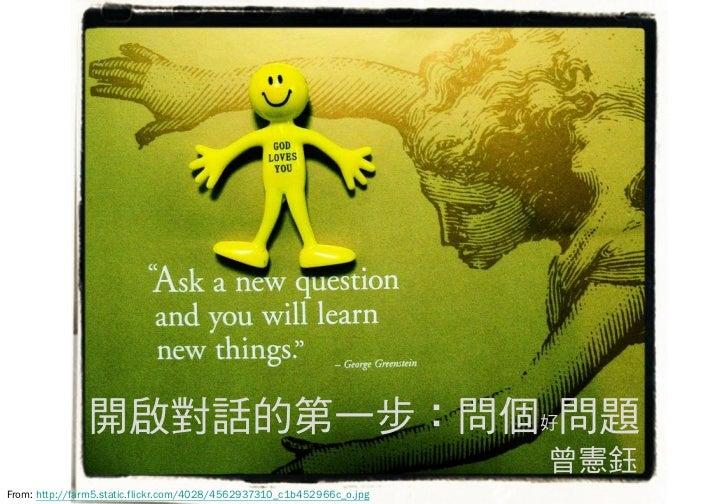 開啟對話的第一步:問個好問題                                                                        曾憲鈺From: http://farm5.static.flickr....