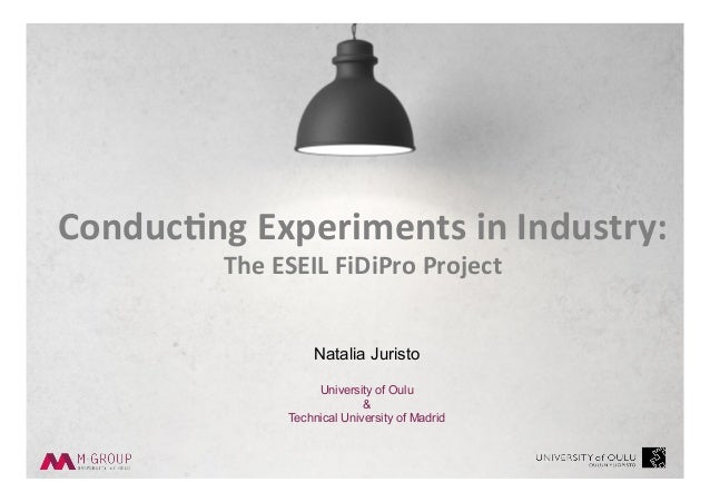 Natalia Juristo University of Oulu & Technical University of Madrid Conduc'ng	Experiments	in	Industry:		 The	ESEIL	FiDiPro...