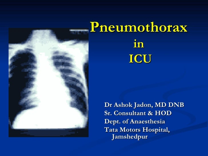 Pneumothorax   in  ICU <ul><li>Dr Ashok Jadon, MD DNB </li></ul><ul><li>Sr. Consultant & HOD  </li></ul><ul><li>Dept. of A...