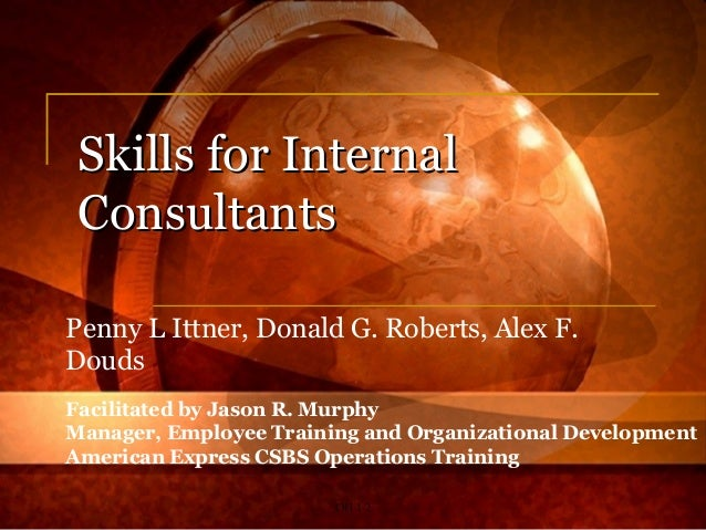 OH 1-2 Skills for InternalSkills for Internal ConsultantsConsultants Penny L Ittner, Donald G. Roberts, Alex F. Douds Faci...