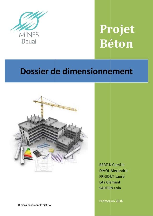 Dimensionnement Projet BA Dossier de d Projet Béton BERTIN Camille DIVOL Alexandre FRIGOUT Laure LAY Clément SARTON Lola P...