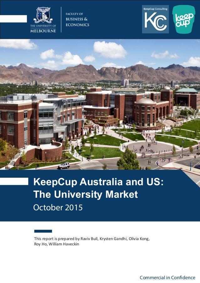 KeepCup Australia and US: The University Market This report is prepared by Raviv Bull, Krysten Gandhi, Olivia Kong, Roy Ho...