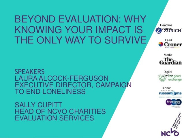 BEYOND EVALUATION: WHY KNOWING YOUR IMPACT IS THE ONLY WAY TO SURVIVE Dinner sponsors: Media partner: Headline sponsor: Le...