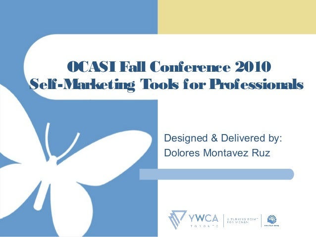 OCASI Fall Conference 2010 Self-Marketing Tools forProfessionals Designed & Delivered by: Dolores Montavez Ruz