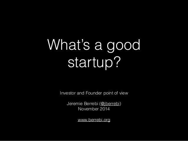 What's a good  startup?  Investor and Founder point of view  Jeremie Berrebi (@jberrebi)  November 2014  www.berrebi.org