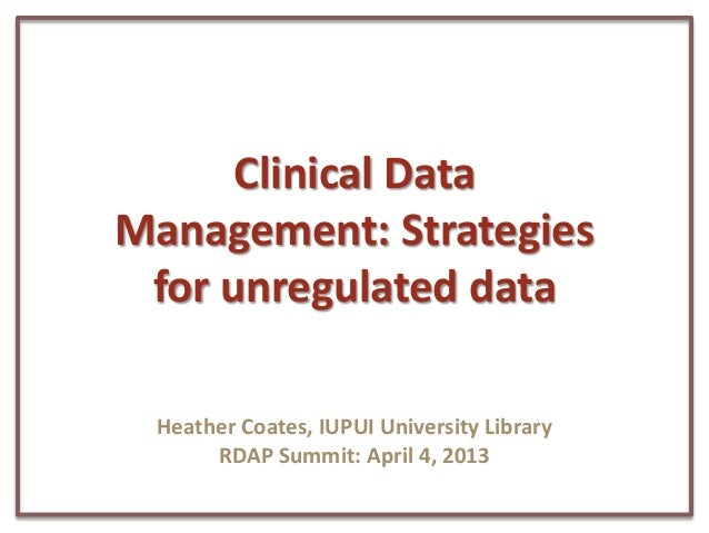 Clinical DataManagement: Strategies for unregulated data Heather Coates, IUPUI University Library      RDAP Summit: April ...