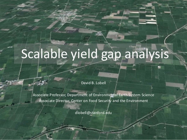 Scalable yield gap analysis David B. Lobell Associate Professor, Department of Environmental Earth System Science Associat...