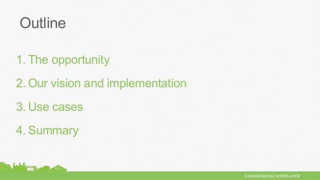 ENGINEERING WORKSHOP 1.The opportunity 2.Our vision and implementation 3.Use cases 4.Summary Outline