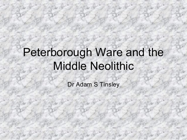 Peterborough Ware and the Middle Neolithic Dr Adam S Tinsley