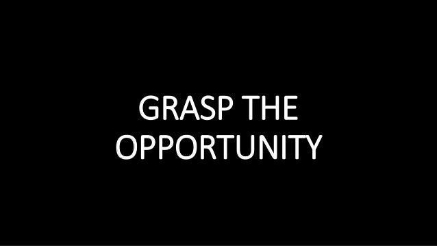 GRASP THE OPPORTUNITY