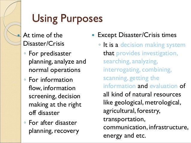 Using Purposes  At time of the Disaster/Crisis ◦ For predisaster planning, analyze and normal operations ◦ For informatio...