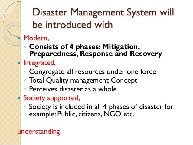 Disaster Management System will be introduced with  Modern, ◦ Consists of 4 phases: Mitigation, Preparedness, Response an...
