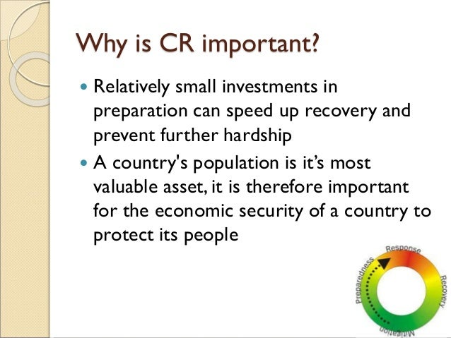 Why is CR important?  Relatively small investments in preparation can speed up recovery and prevent further hardship  A ...