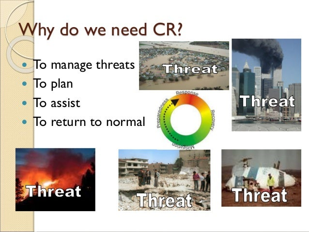 Why do we need CR?  To manage threats  To plan  To assist  To return to normal