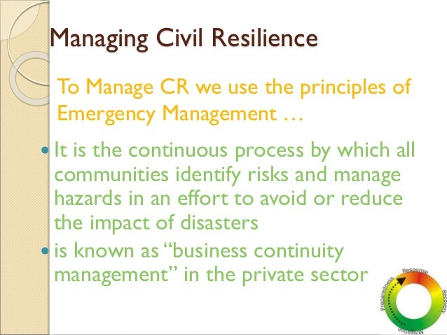 Managing Civil Resilience  It is the continuous process by which all communities identify risks and manage hazards in an ...